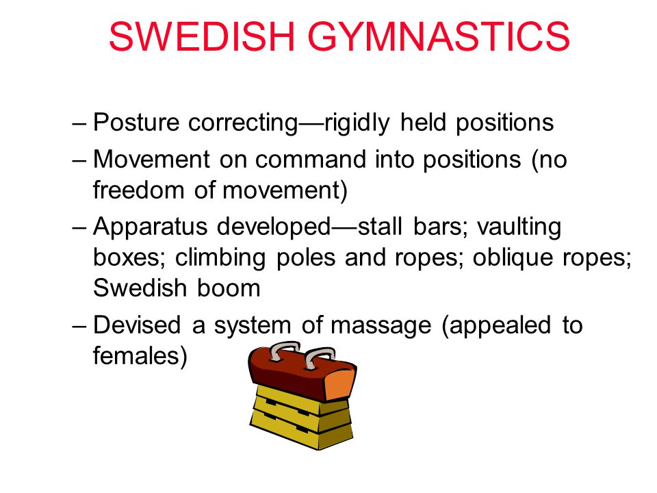 SWEDISH GYMNASTICS –Posture correcting—rigidly held positions –Movement on command into positions (no freedom of movement) –Apparatus developed—stall