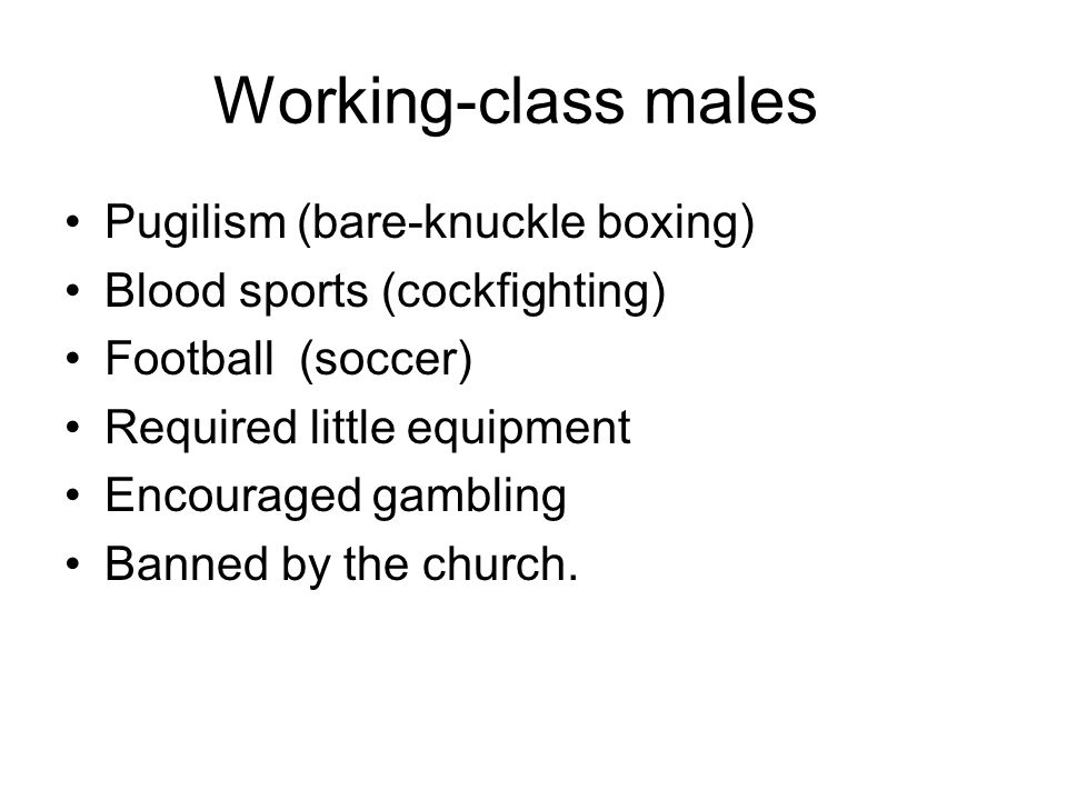 Working-class males Pugilism (bare-knuckle boxing) Blood sports (cockfighting) Football (soccer) Required little equipment Encouraged gambling Banned