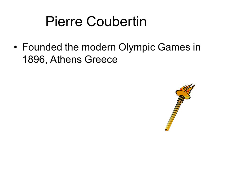 Pierre Coubertin Founded the modern Olympic Games in 1896, Athens Greece