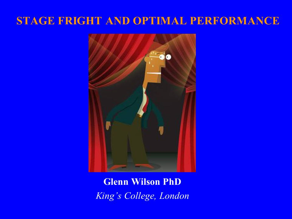 STAGE FRIGHT AND OPTIMAL PERFORMANCE Glenn Wilson PhD King's College, London