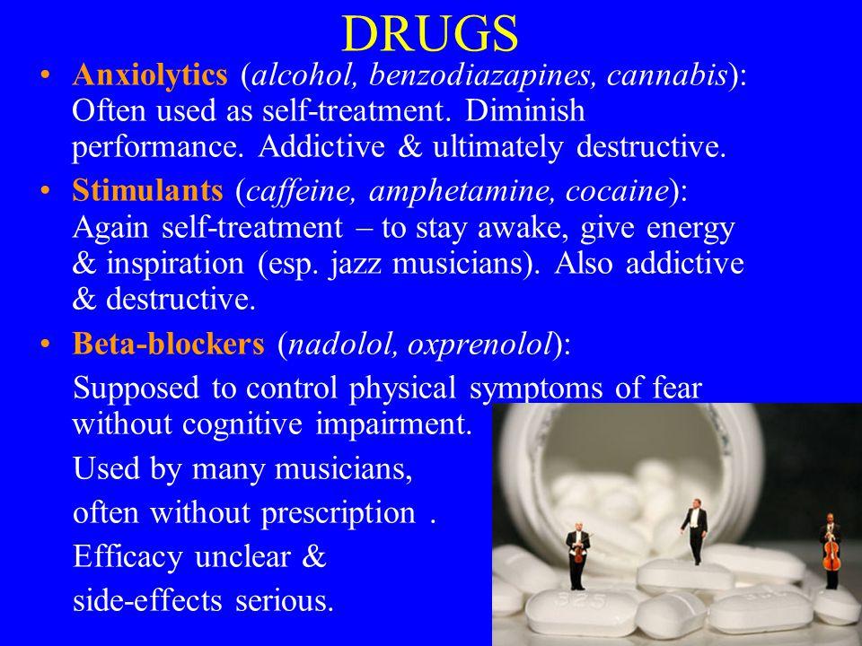 DRUGS Anxiolytics (alcohol, benzodiazapines, cannabis): Often used as self-treatment. Diminish performance. Addictive & ultimately destructive. Stimul