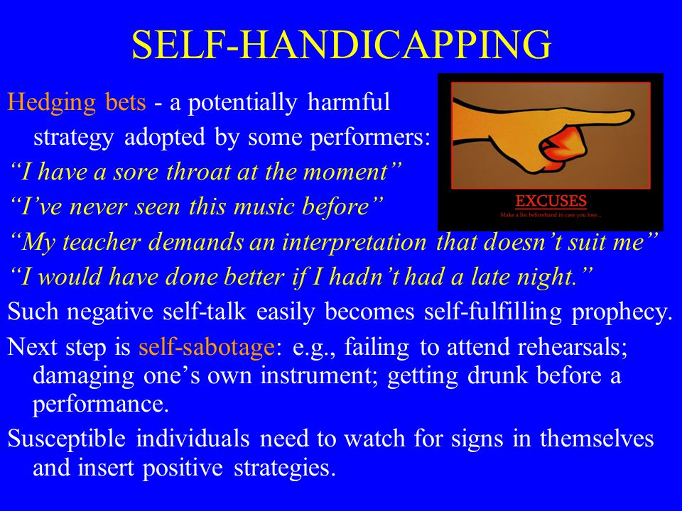 SELF-HANDICAPPING Hedging bets - a potentially harmful strategy adopted by some performers: I have a sore throat at the moment I've never seen this music before My teacher demands an interpretation that doesn't suit me I would have done better if I hadn't had a late night. Such negative self-talk easily becomes self-fulfilling prophecy.