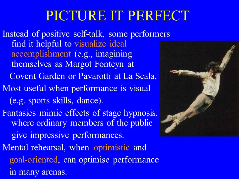 PICTURE IT PERFECT Instead of positive self-talk, some performers find it helpful to visualize ideal accomplishment (e.g., imagining themselves as Margot Fonteyn at Covent Garden or Pavarotti at La Scala.