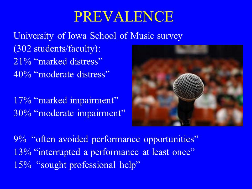 PREVALENCE University of Iowa School of Music survey (302 students/faculty): 21% marked distress 40% moderate distress 17% marked impairment 30% moderate impairment 9% often avoided performance opportunities 13% interrupted a performance at least once 15% sought professional help