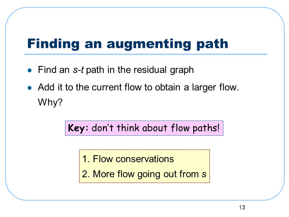 13 Finding an augmenting path Find an s-t path in the residual graph Add it to the current flow to obtain a larger flow.
