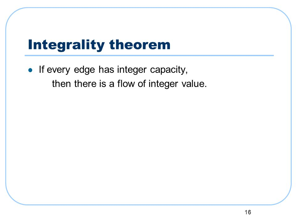 16 Integrality theorem If every edge has integer capacity, then there is a flow of integer value.