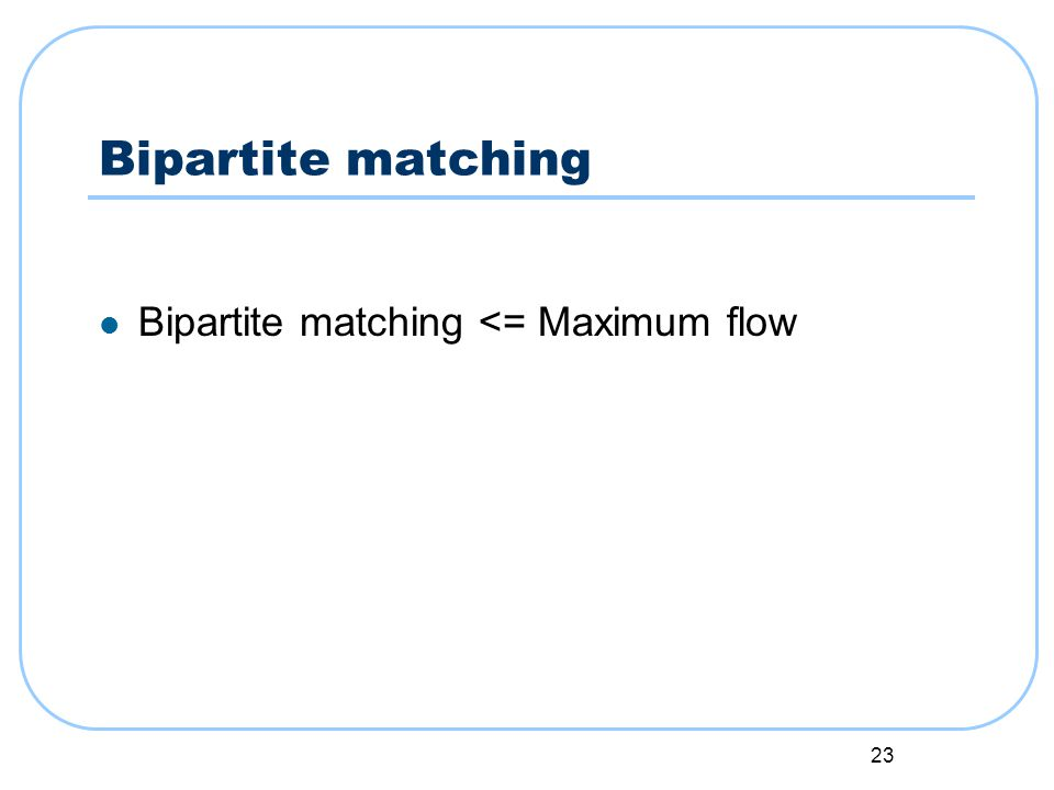 23 Bipartite matching Bipartite matching <= Maximum flow