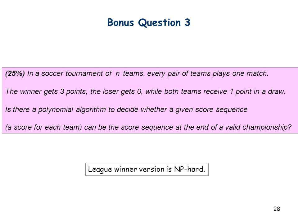 28 Bonus Question 3 (25%) In a soccer tournament of n teams, every pair of teams plays one match. The winner gets 3 points, the loser gets 0, while bo