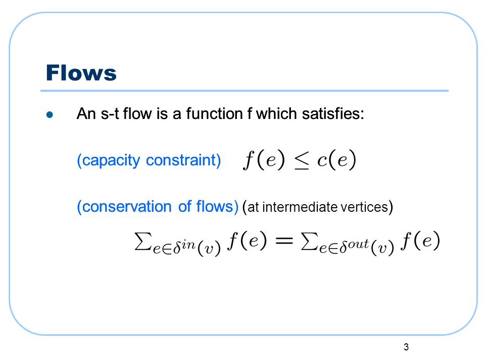 3 Flows An s-t flow is a function f which satisfies: (capacity constraint) (conservation of flows) An s-t flow is a function f which satisfies: (capacity constraint) (conservation of flows ( at intermediate vertices )