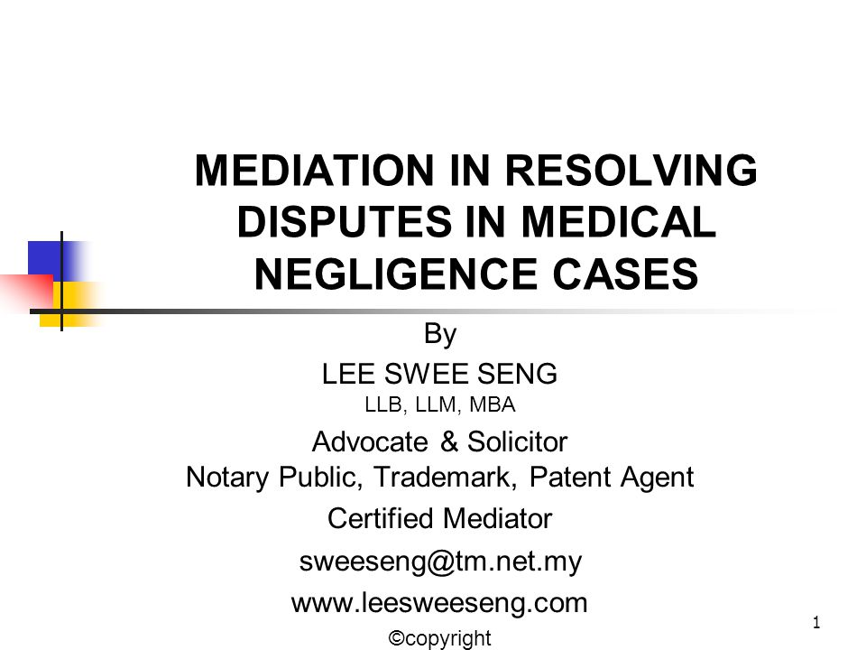 1 MEDIATION IN RESOLVING DISPUTES IN MEDICAL NEGLIGENCE CASES By LEE SWEE SENG LLB, LLM, MBA Advocate & Solicitor Notary Public, Trademark, Patent Agent Certified Mediator sweeseng@tm.net.my www.leesweeseng.com ©copyright