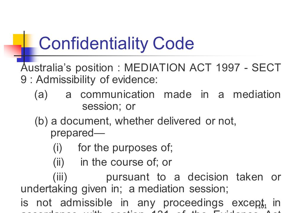 101 Confidentiality Code Australia's position : MEDIATION ACT 1997 - SECT 9 : Admissibility of evidence: (a) a communication made in a mediation session; or (b) a document, whether delivered or not, prepared— (i) for the purposes of; (ii) in the course of; or (iii) pursuant to a decision taken or undertaking given in; a mediation session; is not admissible in any proceedings except in accordance with section 131 of the Evidence Act 1995 of the Commonwealth.