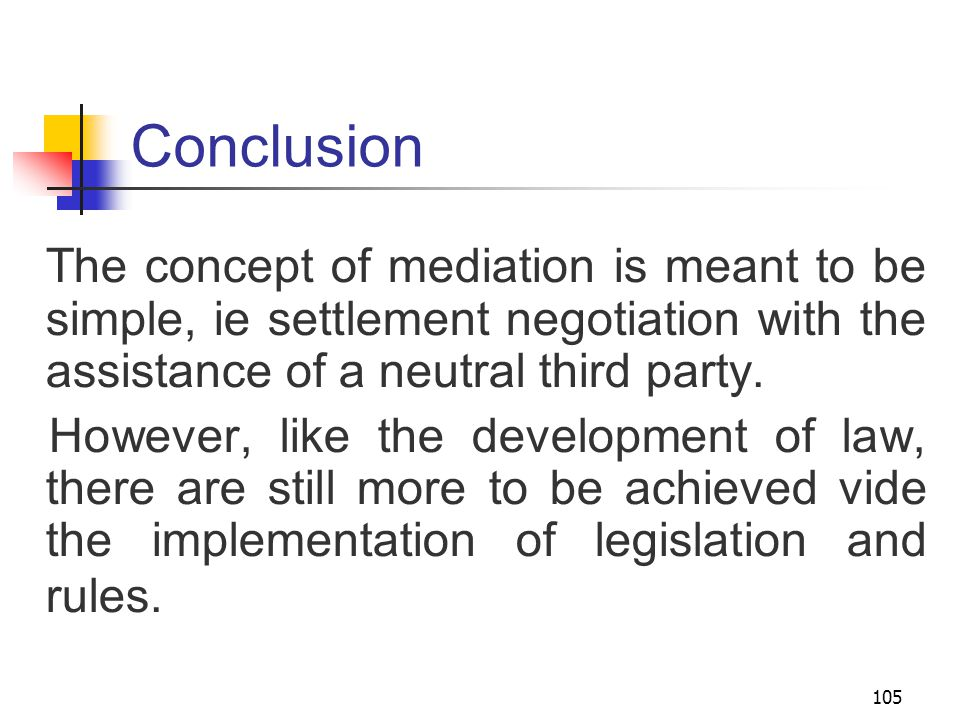 105 Conclusion The concept of mediation is meant to be simple, ie settlement negotiation with the assistance of a neutral third party.