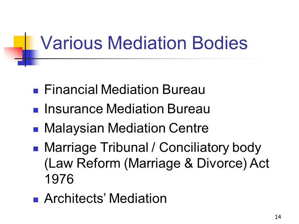 14 Various Mediation Bodies Financial Mediation Bureau Insurance Mediation Bureau Malaysian Mediation Centre Marriage Tribunal / Conciliatory body (Law Reform (Marriage & Divorce) Act 1976 Architects' Mediation