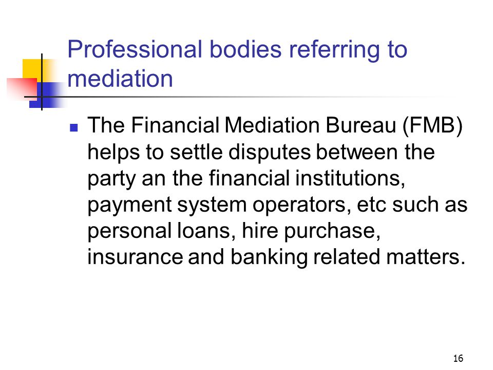 16 Professional bodies referring to mediation The Financial Mediation Bureau (FMB) helps to settle disputes between the party an the financial institutions, payment system operators, etc such as personal loans, hire purchase, insurance and banking related matters.
