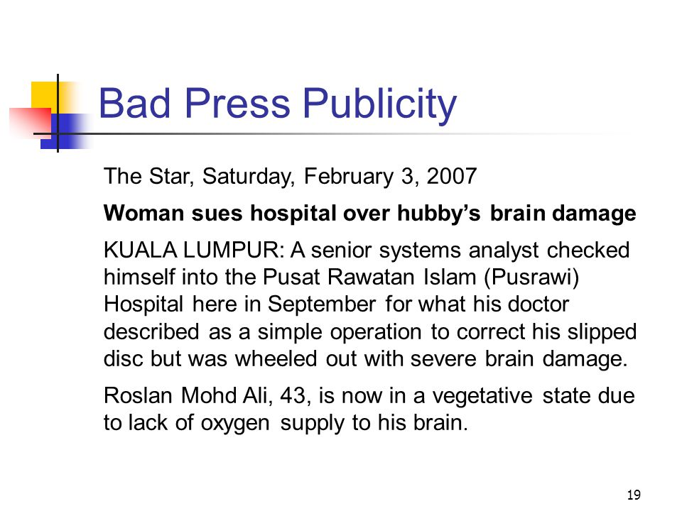 19 Bad Press Publicity The Star, Saturday, February 3, 2007 Woman sues hospital over hubby's brain damage KUALA LUMPUR: A senior systems analyst checked himself into the Pusat Rawatan Islam (Pusrawi) Hospital here in September for what his doctor described as a simple operation to correct his slipped disc but was wheeled out with severe brain damage.