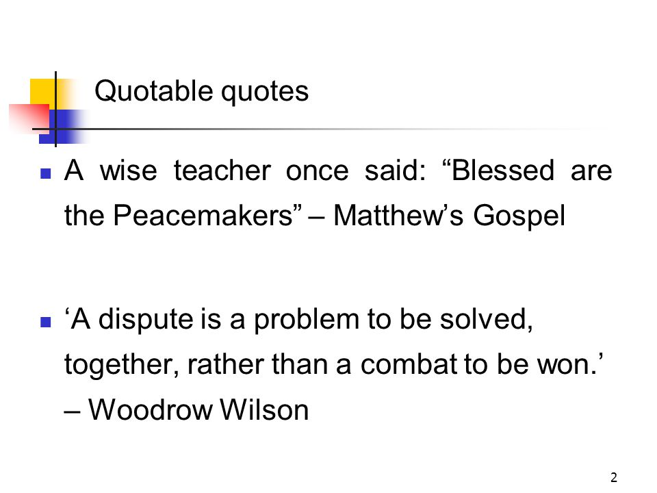 2 A wise teacher once said: Blessed are the Peacemakers – Matthew's Gospel 'A dispute is a problem to be solved, together, rather than a combat to be won.' – Woodrow Wilson Quotable quotes