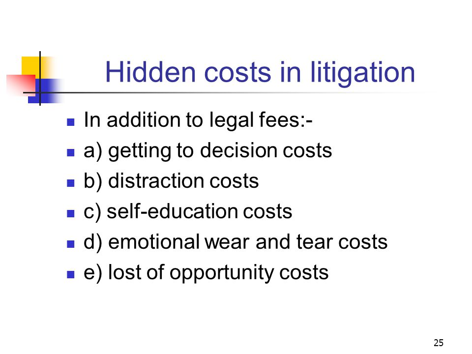 25 Hidden costs in litigation In addition to legal fees:- a) getting to decision costs b) distraction costs c) self-education costs d) emotional wear and tear costs e) lost of opportunity costs
