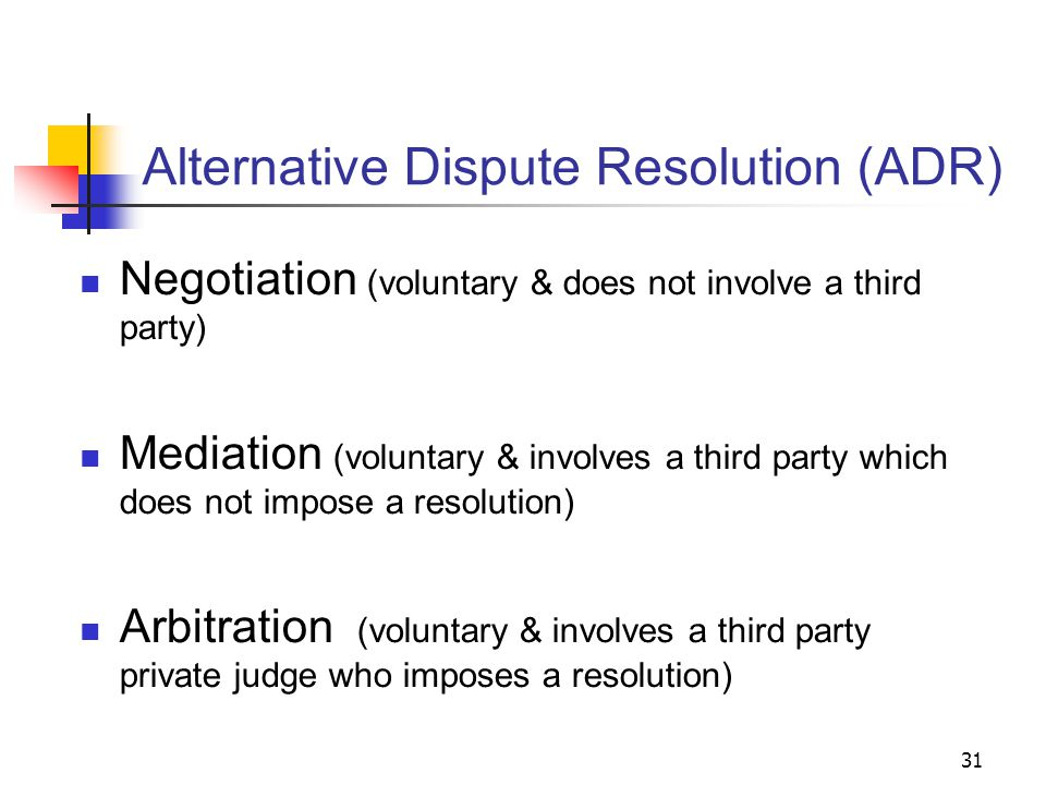31 Alternative Dispute Resolution (ADR) Negotiation (voluntary & does not involve a third party) Mediation (voluntary & involves a third party which does not impose a resolution) Arbitration (voluntary & involves a third party private judge who imposes a resolution)