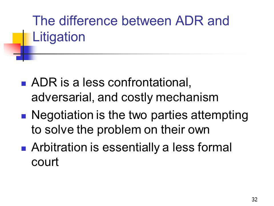 32 The difference between ADR and Litigation ADR is a less confrontational, adversarial, and costly mechanism Negotiation is the two parties attempting to solve the problem on their own Arbitration is essentially a less formal court