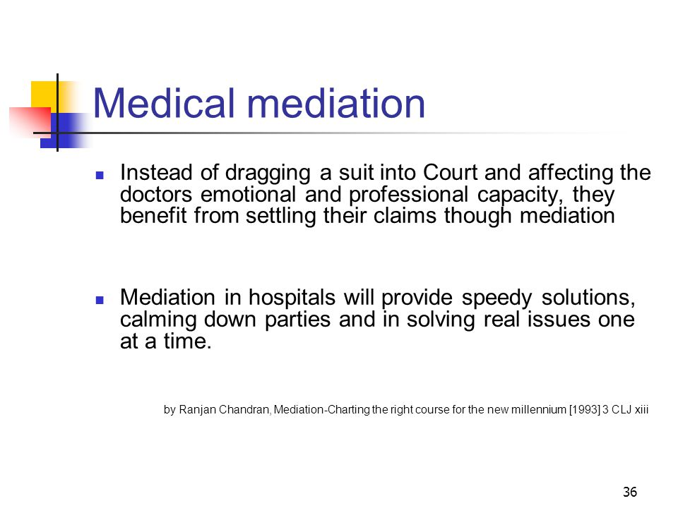 36 Medical mediation Instead of dragging a suit into Court and affecting the doctors emotional and professional capacity, they benefit from settling their claims though mediation Mediation in hospitals will provide speedy solutions, calming down parties and in solving real issues one at a time.