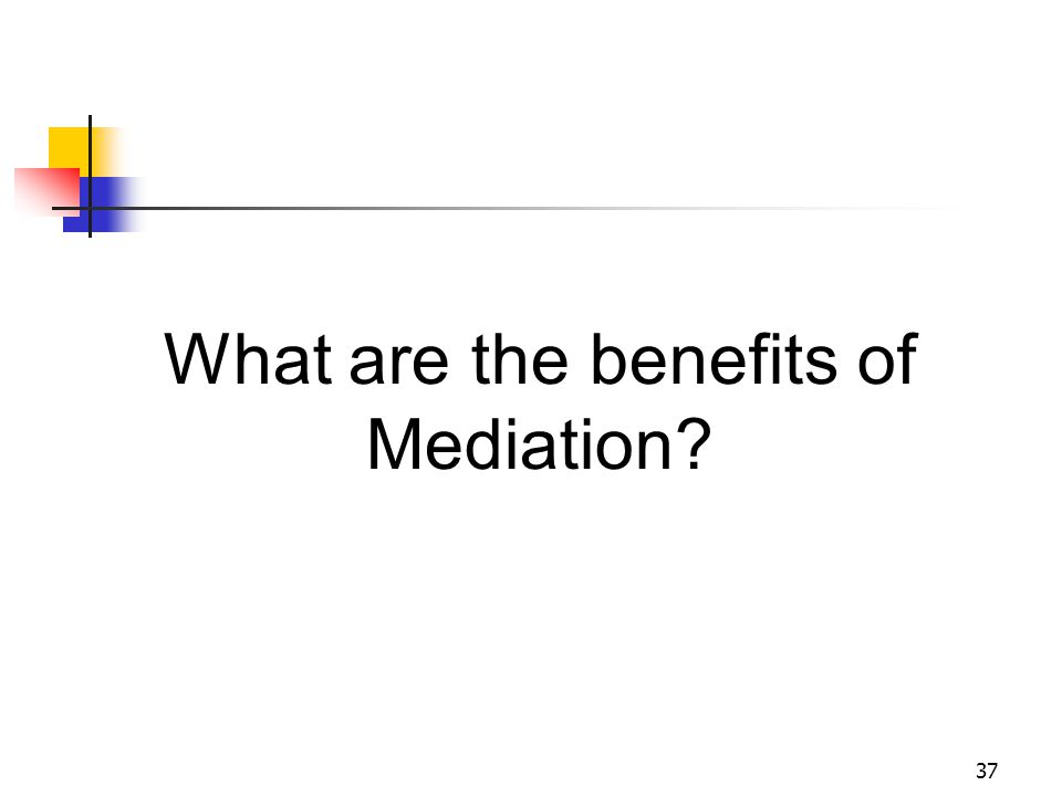 37 What are the benefits of Mediation