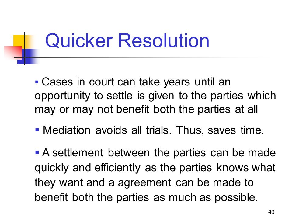 40  Cases in court can take years until an opportunity to settle is given to the parties which may or may not benefit both the parties at all  Mediation avoids all trials.