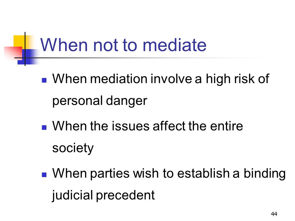 44 When not to mediate When mediation involve a high risk of personal danger When the issues affect the entire society When parties wish to establish a binding judicial precedent