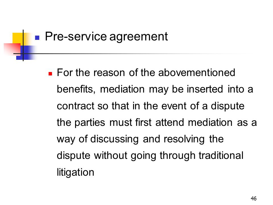 46 Pre-service agreement For the reason of the abovementioned benefits, mediation may be inserted into a contract so that in the event of a dispute the parties must first attend mediation as a way of discussing and resolving the dispute without going through traditional litigation