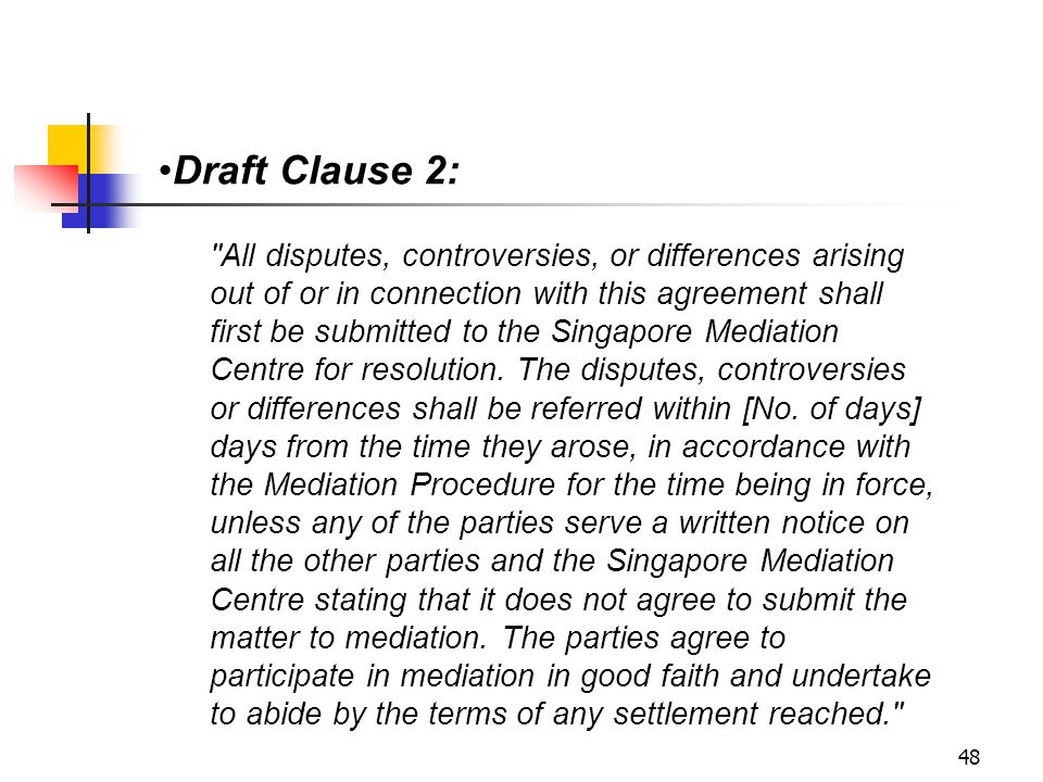 48 Draft Clause 2: All disputes, controversies, or differences arising out of or in connection with this agreement shall first be submitted to the Singapore Mediation Centre for resolution.