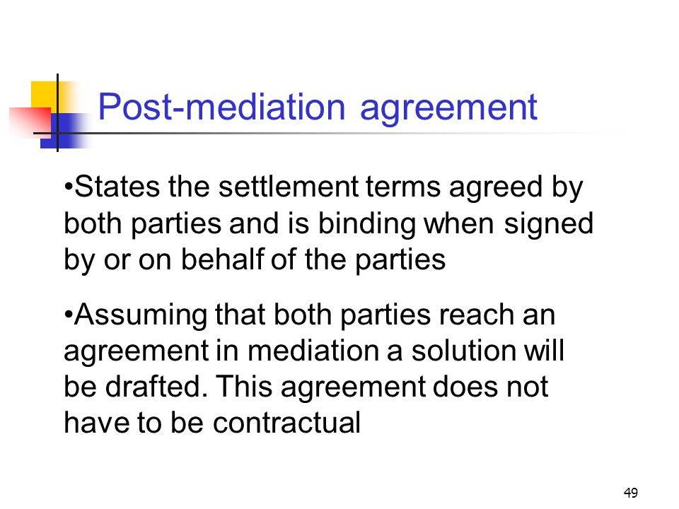 49 Post-mediation agreement States the settlement terms agreed by both parties and is binding when signed by or on behalf of the parties Assuming that both parties reach an agreement in mediation a solution will be drafted.