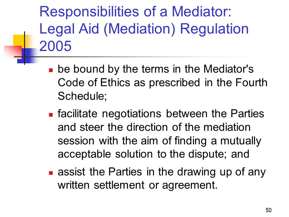 50 Responsibilities of a Mediator: Legal Aid (Mediation) Regulation 2005 be bound by the terms in the Mediator s Code of Ethics as prescribed in the Fourth Schedule; facilitate negotiations between the Parties and steer the direction of the mediation session with the aim of finding a mutually acceptable solution to the dispute; and assist the Parties in the drawing up of any written settlement or agreement.