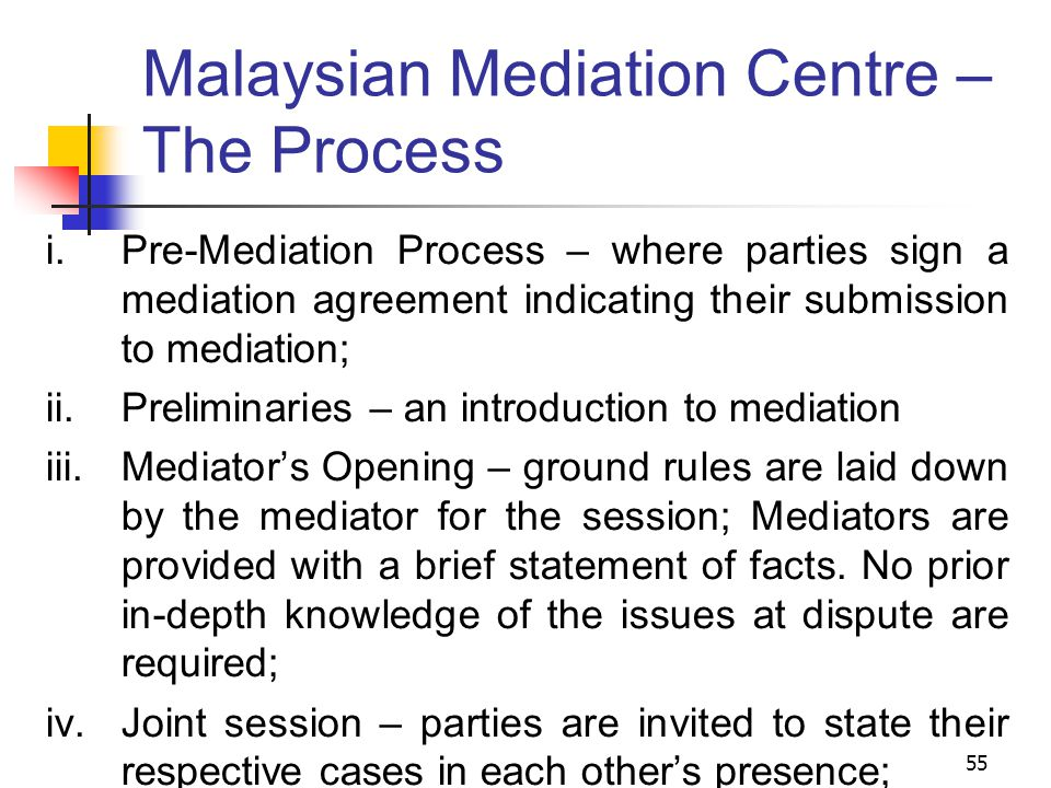 55 Malaysian Mediation Centre – The Process  Pre-Mediation Process – where parties sign a mediation agreement indicating their submission to mediation;  Preliminaries – an introduction to mediation  Mediator's Opening – ground rules are laid down by the mediator for the session; Mediators are provided with a brief statement of facts.