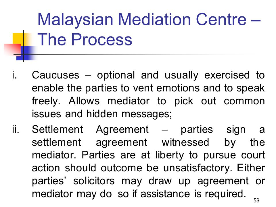 58 Malaysian Mediation Centre – The Process  Caucuses – optional and usually exercised to enable the parties to vent emotions and to speak freely.