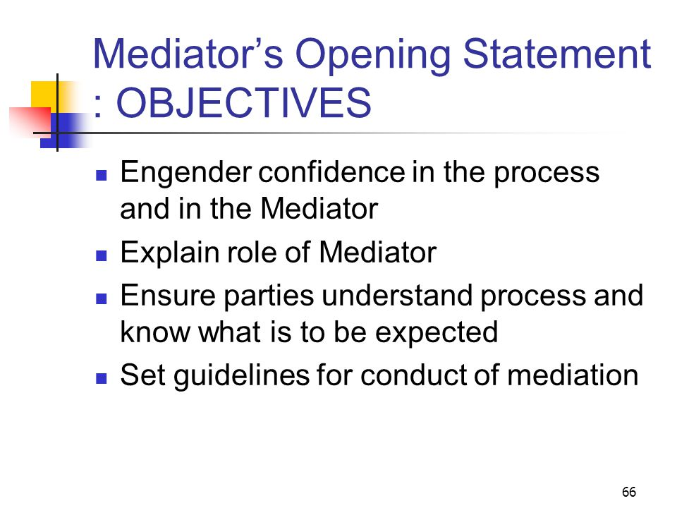 66 Mediator's Opening Statement : OBJECTIVES Engender confidence in the process and in the Mediator Explain role of Mediator Ensure parties understand process and know what is to be expected Set guidelines for conduct of mediation