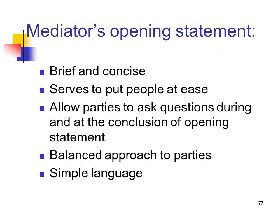 67 Mediator's opening statement: Brief and concise Serves to put people at ease Allow parties to ask questions during and at the conclusion of opening statement Balanced approach to parties Simple language