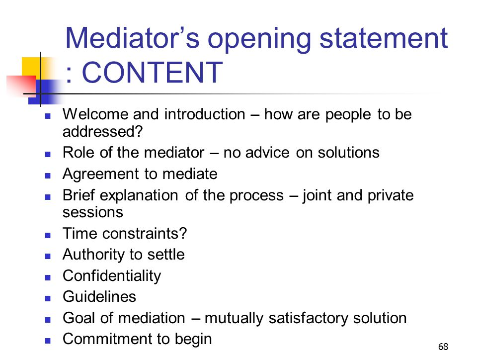 68 Mediator's opening statement : CONTENT Welcome and introduction – how are people to be addressed.
