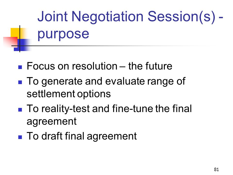 81 Joint Negotiation Session(s) - purpose Focus on resolution – the future To generate and evaluate range of settlement options To reality-test and fine-tune the final agreement To draft final agreement
