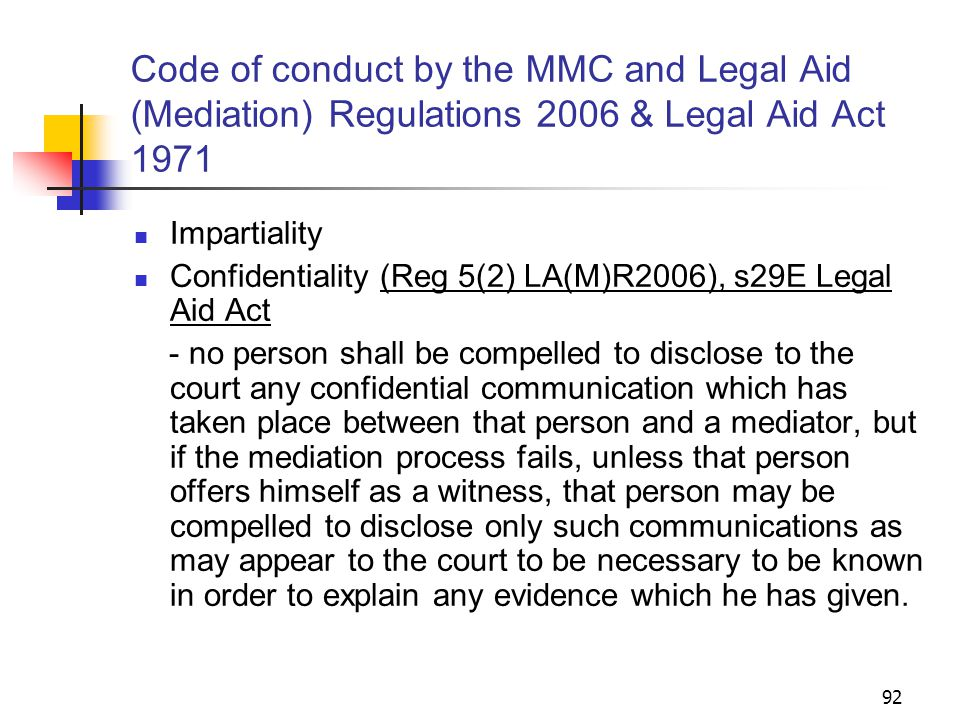 92 Code of conduct by the MMC and Legal Aid (Mediation) Regulations 2006 & Legal Aid Act 1971 Impartiality Confidentiality (Reg 5(2) LA(M)R2006), s29E Legal Aid Act - no person shall be compelled to disclose to the court any confidential communication which has taken place between that person and a mediator, but if the mediation process fails, unless that person offers himself as a witness, that person may be compelled to disclose only such communications as may appear to the court to be necessary to be known in order to explain any evidence which he has given.