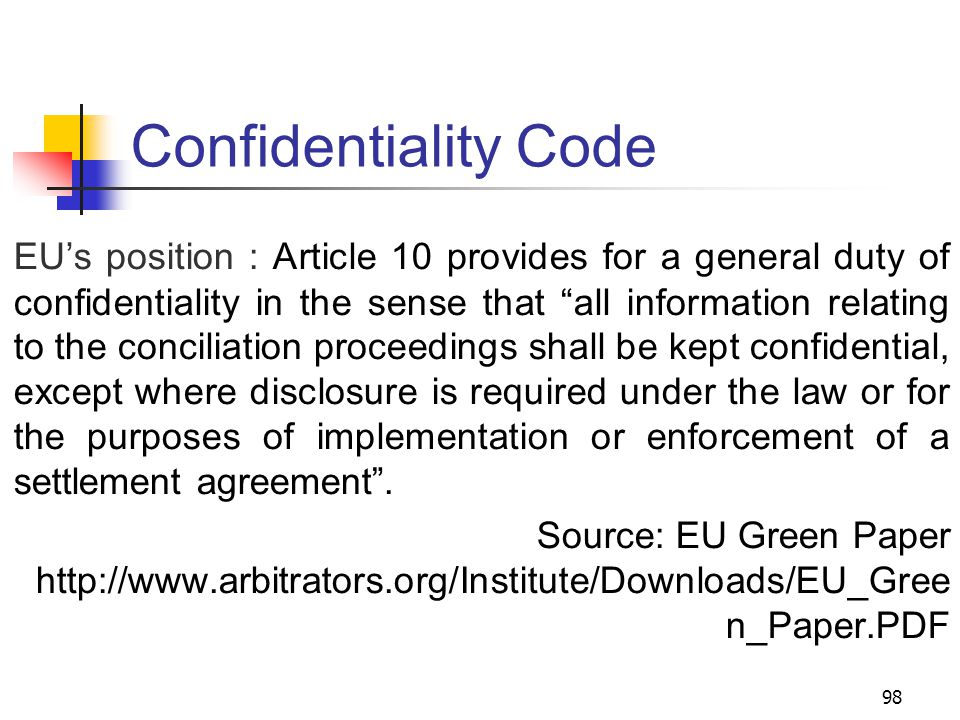 98 Confidentiality Code EU's position : Article 10 provides for a general duty of confidentiality in the sense that all information relating to the conciliation proceedings shall be kept confidential, except where disclosure is required under the law or for the purposes of implementation or enforcement of a settlement agreement .