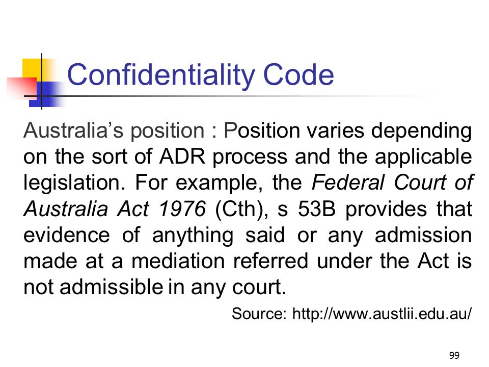 99 Confidentiality Code Australia's position : Position varies depending on the sort of ADR process and the applicable legislation.