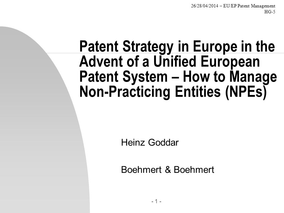 26/28/04/2014 – EU/EP Patent Management HG-5 - 1 - Patent Strategy in Europe in the Advent of a Unified European Patent System – How to Manage Non-Practicing Entities (NPEs) Heinz Goddar Boehmert & Boehmert