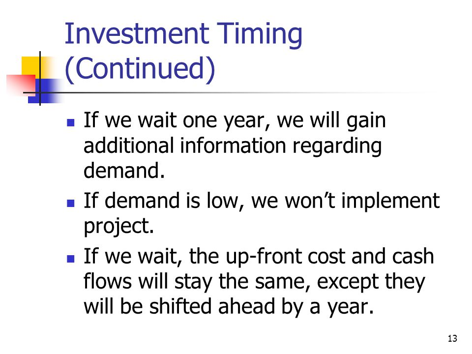 13 Investment Timing (Continued) If we wait one year, we will gain additional information regarding demand.