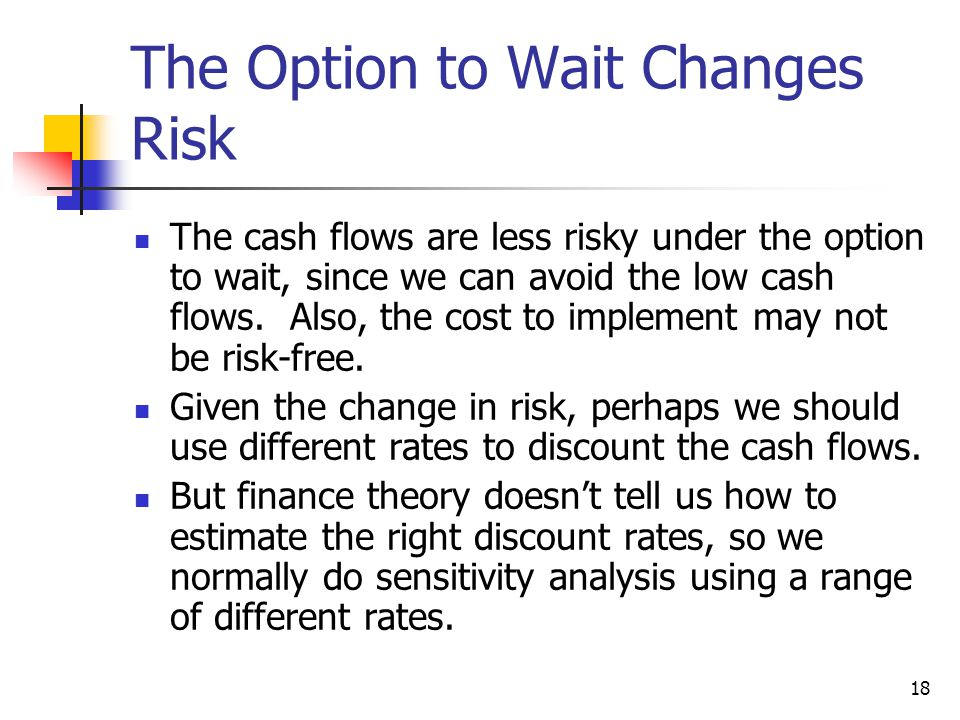 18 The Option to Wait Changes Risk The cash flows are less risky under the option to wait, since we can avoid the low cash flows.
