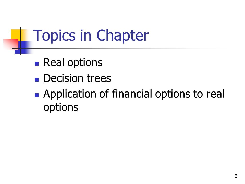 2 Topics in Chapter Real options Decision trees Application of financial options to real options