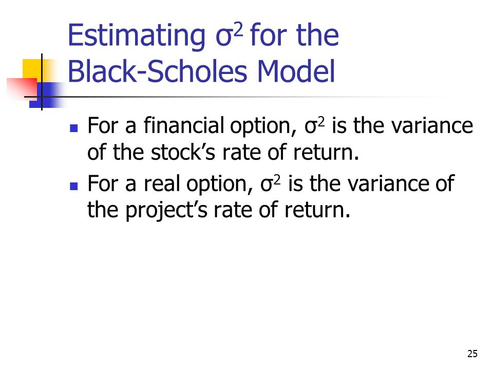 25 Estimating σ 2 for the Black-Scholes Model For a financial option, σ 2 is the variance of the stock's rate of return.
