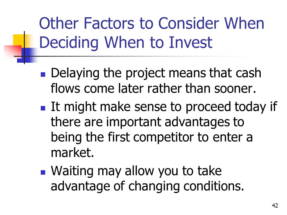 42 Other Factors to Consider When Deciding When to Invest Delaying the project means that cash flows come later rather than sooner.