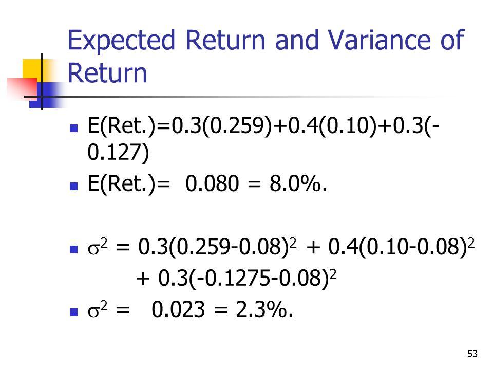 53 Expected Return and Variance of Return E(Ret.)=0.3(0.259)+0.4(0.10)+0.3(- 0.127) E(Ret.)= 0.080 = 8.0%.  2 = 0.3(0.259-0.08) 2 + 0.4(0.10-0.08) 2