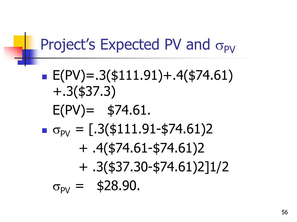 56 Project's Expected PV and  PV E(PV)=.3($111.91)+.4($74.61) +.3($37.3) E(PV)= $74.61.