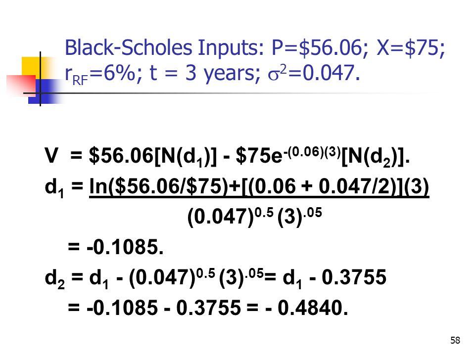 58 Black-Scholes Inputs: P=$56.06; X=$75; r RF =6%; t = 3 years;  2 =0.047. V = $56.06[N(d 1 )] - $75e -(0.06)(3) [N(d 2 )]. d 1 = ln($56.06/$75)+[(0
