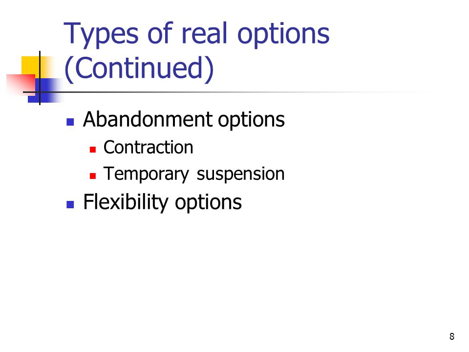 8 Types of real options (Continued) Abandonment options Contraction Temporary suspension Flexibility options